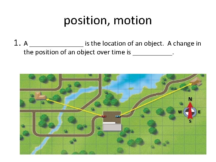 position, motion 1. A ________ is the location of an object. A change in