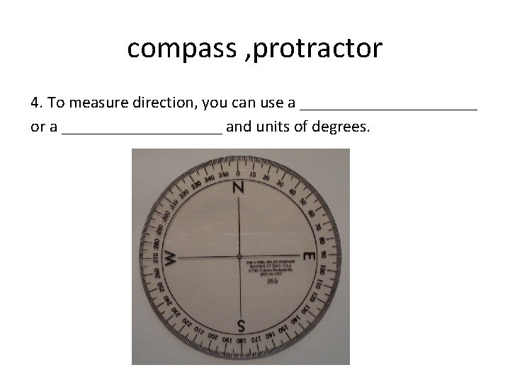 compass , protractor 4. To measure direction, you can use a ___________ or a