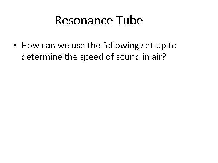 Resonance Tube • How can we use the following set-up to determine the speed