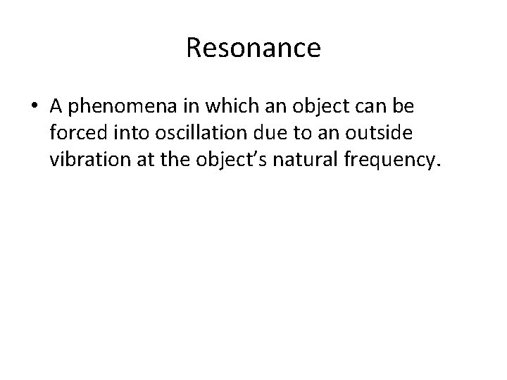Resonance • A phenomena in which an object can be forced into oscillation due