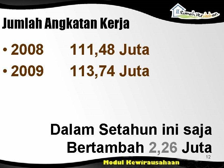 Jumlah Angkatan Kerja • 2008 • 2009 111, 48 Juta 113, 74 Juta Dalam