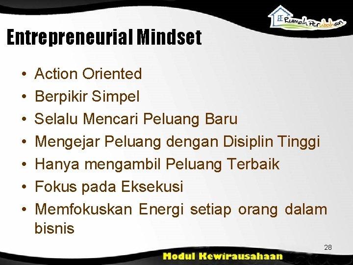 Entrepreneurial Mindset • • Action Oriented Berpikir Simpel Selalu Mencari Peluang Baru Mengejar Peluang