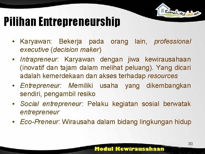Pilihan Entrepreneurship • Karyawan: Bekerja pada orang lain, professional executive (decision maker) • Intrapreneur: