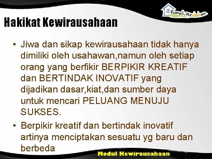 Hakikat Kewirausahaan • Jiwa dan sikap kewirausahaan tidak hanya dimiliki oleh usahawan, namun oleh
