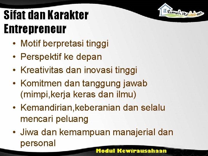 Sifat dan Karakter Entrepreneur • • Motif berpretasi tinggi Perspektif ke depan Kreativitas dan