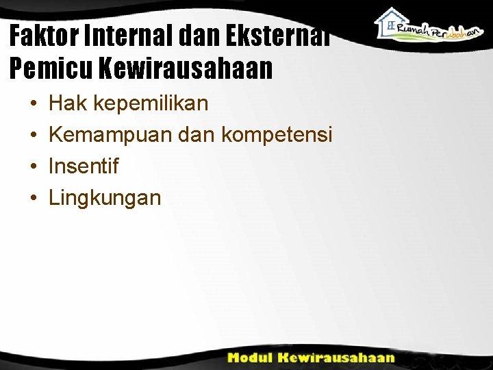 Faktor Internal dan Eksternal Pemicu Kewirausahaan • • Hak kepemilikan Kemampuan dan kompetensi Insentif