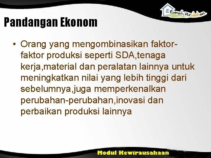 Pandangan Ekonom • Orang yang mengombinasikan faktor produksi seperti SDA, tenaga kerja, material dan