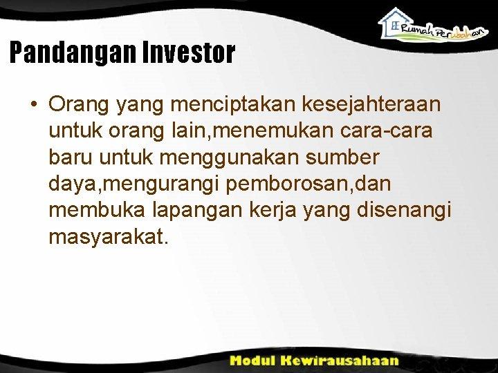Pandangan Investor • Orang yang menciptakan kesejahteraan untuk orang lain, menemukan cara-cara baru untuk
