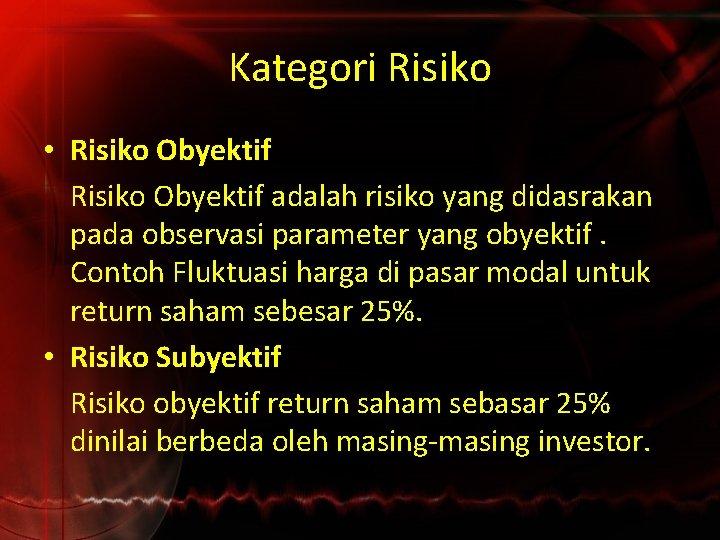 Kategori Risiko • Risiko Obyektif adalah risiko yang didasrakan pada observasi parameter yang obyektif.