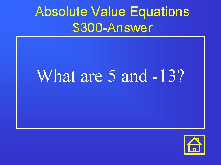 Absolute Value Equations $300 -Answer What are 5 and -13?