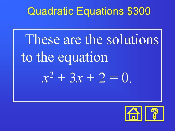 Quadratic Equations $300 These are the solutions to the equation 2 x + 3