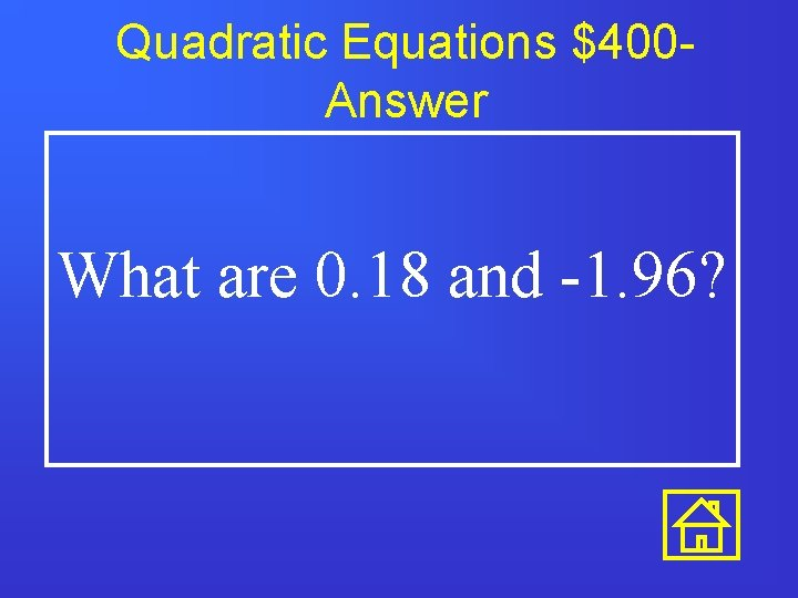 Quadratic Equations $400 Answer What are 0. 18 and -1. 96?