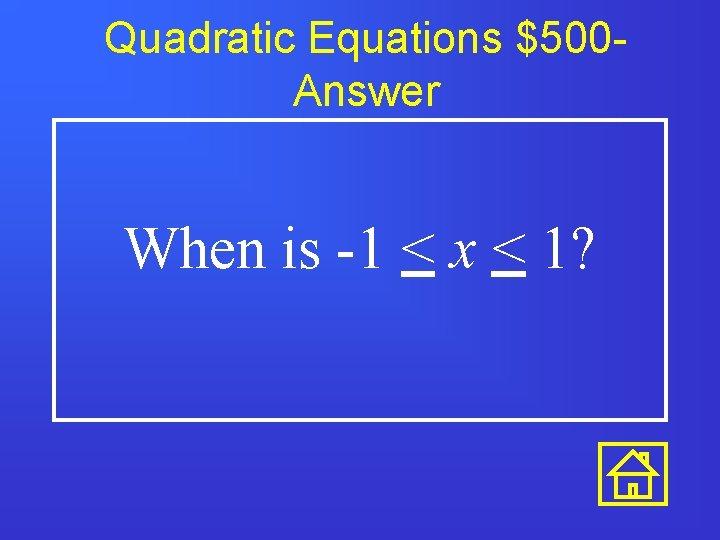 Quadratic Equations $500 Answer When is -1 < x < 1?