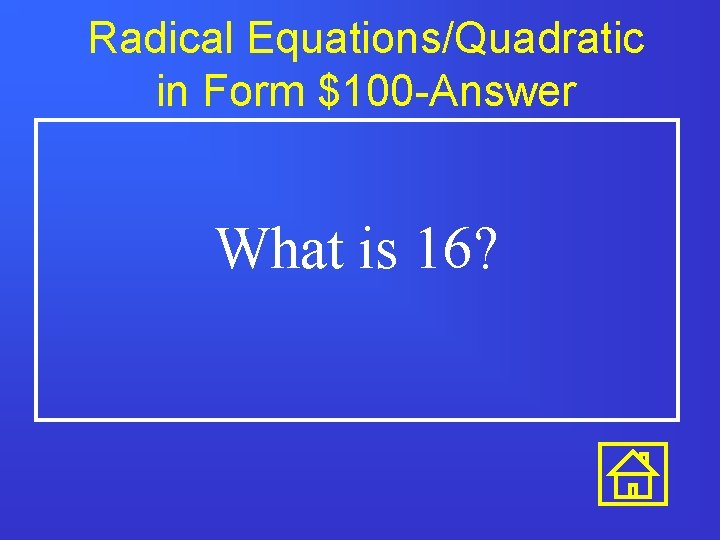 Radical Equations/Quadratic in Form $100 -Answer What is 16?