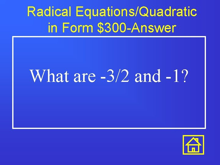 Radical Equations/Quadratic in Form $300 -Answer What are -3/2 and -1?