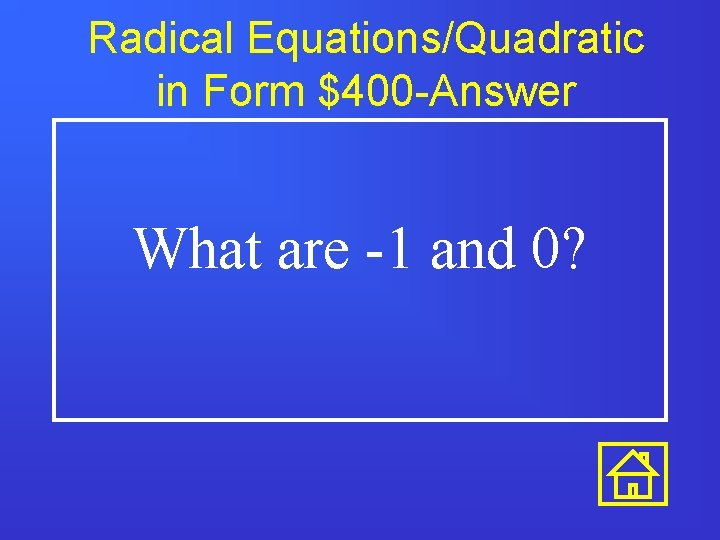 Radical Equations/Quadratic in Form $400 -Answer What are -1 and 0?
