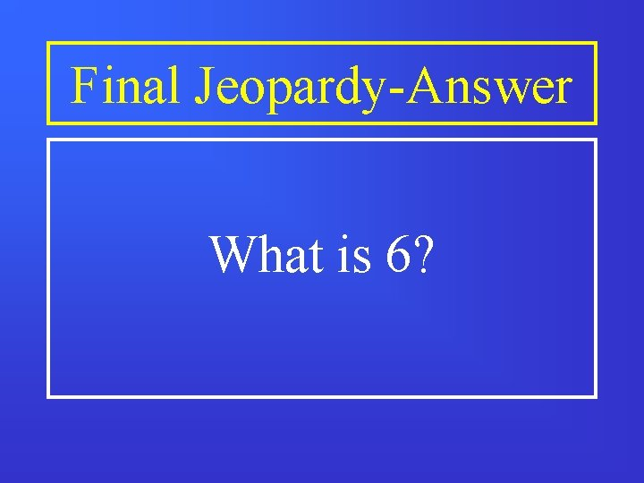 Final Jeopardy-Answer What is 6?