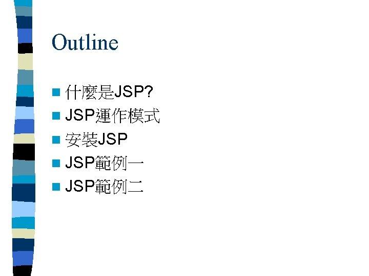 Outline n 什麼是JSP? n JSP運作模式 n 安裝JSP n JSP範例一 n JSP範例二