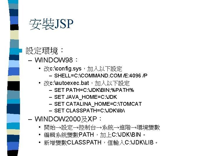 安裝JSP n 設定環境: – WINDOW 98: • 改c: config. sys,加入以下設定 – SHELL=C: COMMAND. COM