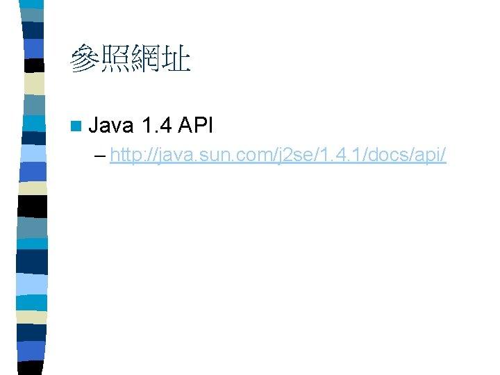 參照網址 n Java 1. 4 API – http: //java. sun. com/j 2 se/1. 4.