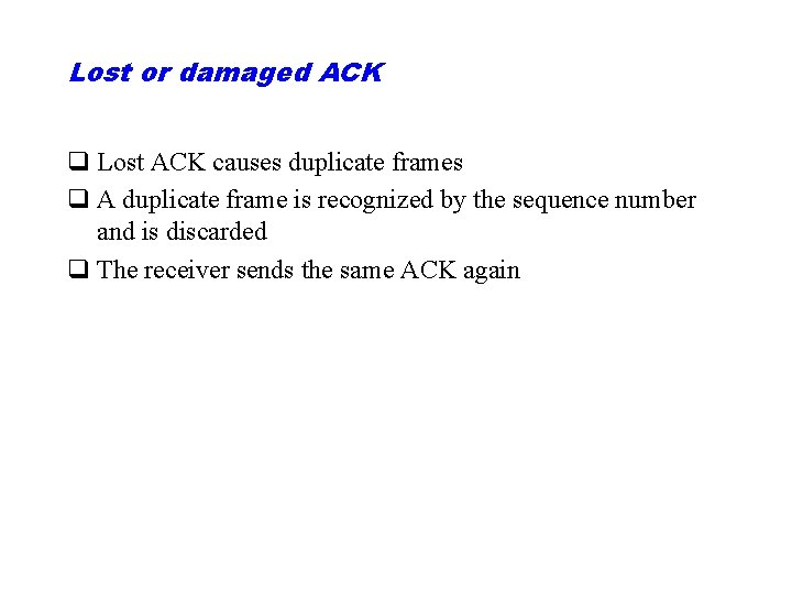 Lost or damaged ACK q Lost ACK causes duplicate frames q A duplicate frame