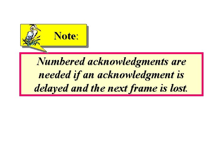 Note: Numbered acknowledgments are needed if an acknowledgment is delayed and the next frame