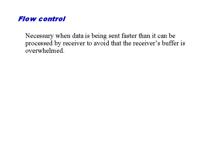 Flow control Necessary when data is being sent faster than it can be processed