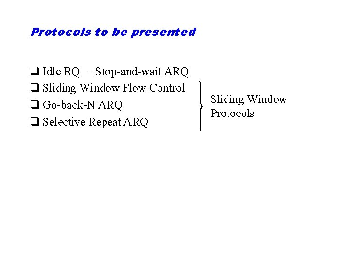 Protocols to be presented q Idle RQ = Stop-and-wait ARQ q Sliding Window Flow