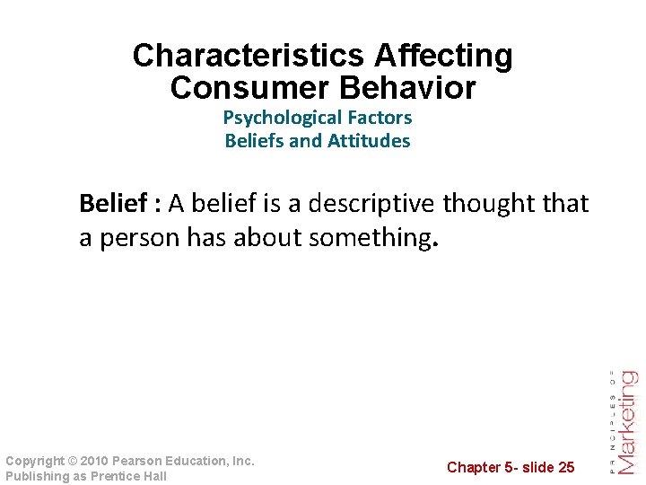 Characteristics Affecting Consumer Behavior Psychological Factors Beliefs and Attitudes Belief : A belief is