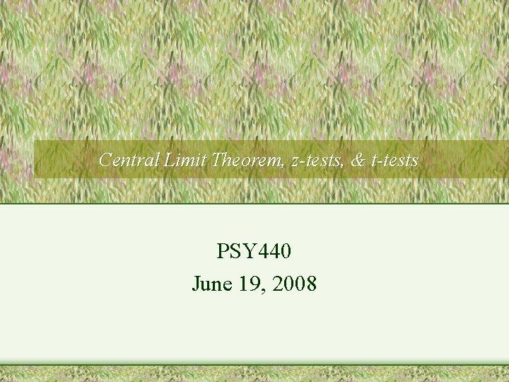 Central Limit Theorem, z-tests, & t-tests PSY 440 June 19, 2008
