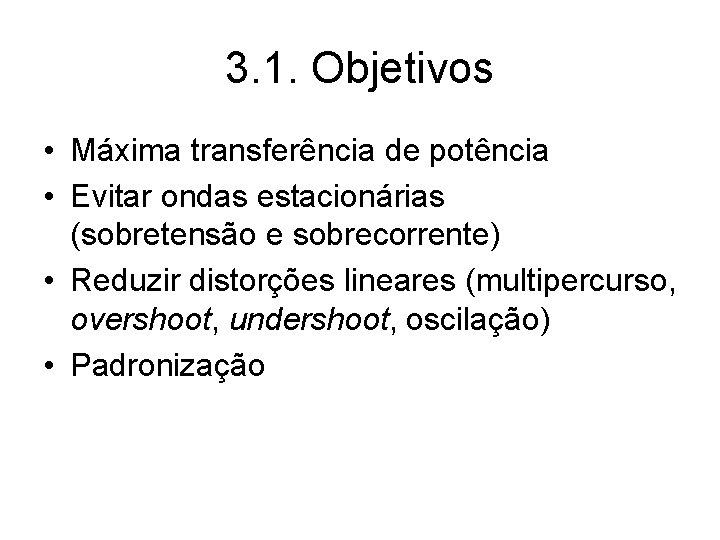 3. 1. Objetivos • Máxima transferência de potência • Evitar ondas estacionárias (sobretensão e