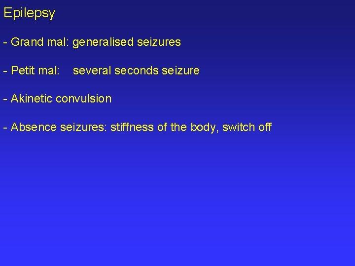 Epilepsy - Grand mal: generalised seizures - Petit mal: several seconds seizure - Akinetic