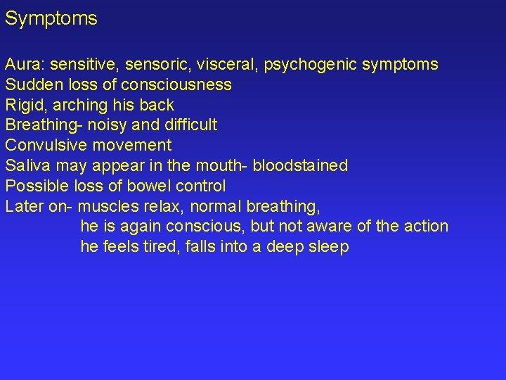 Symptoms Aura: sensitive, sensoric, visceral, psychogenic symptoms Sudden loss of consciousness Rigid, arching his