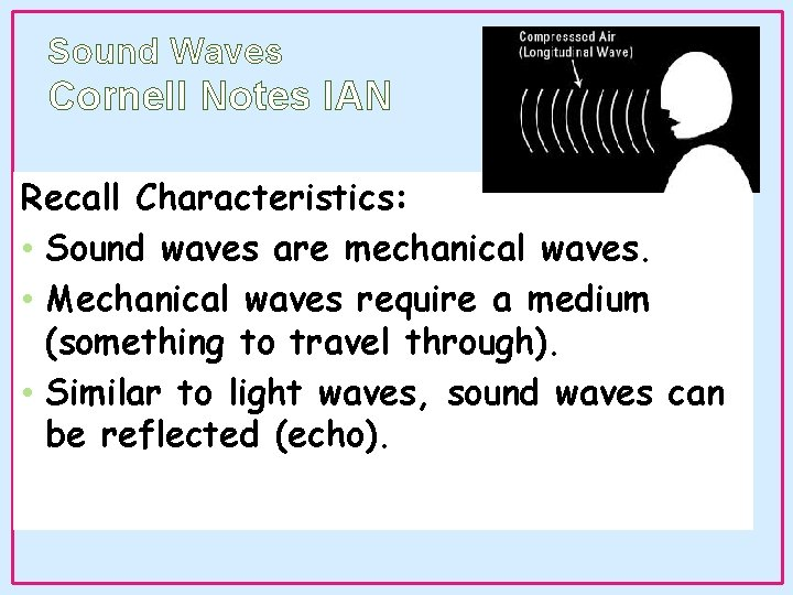 Sound Waves Cornell Notes IAN Recall Characteristics: • Sound waves are mechanical waves. •