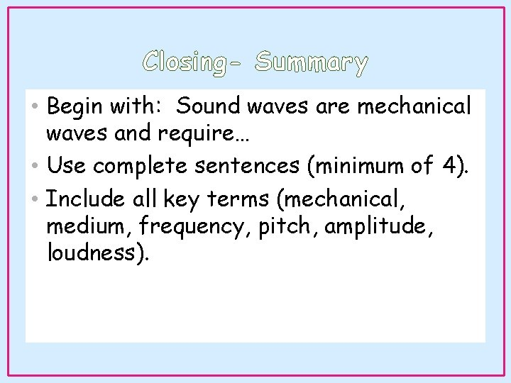 Closing- Summary • Begin with: Sound waves are mechanical waves and require… • Use