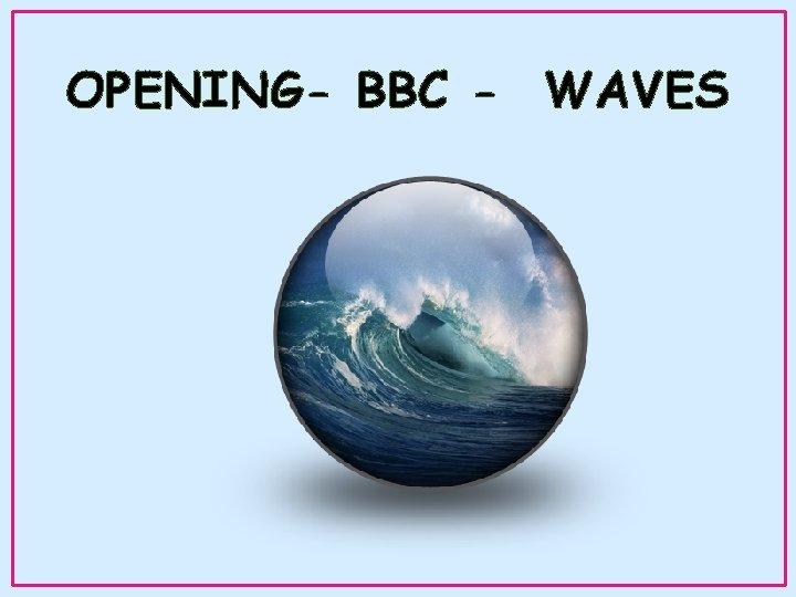 OPENING- BBC - WAVES