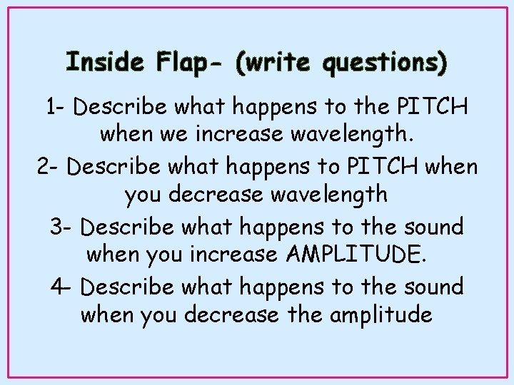 Inside Flap- (write questions) 1 - Describe what happens to the PITCH when we