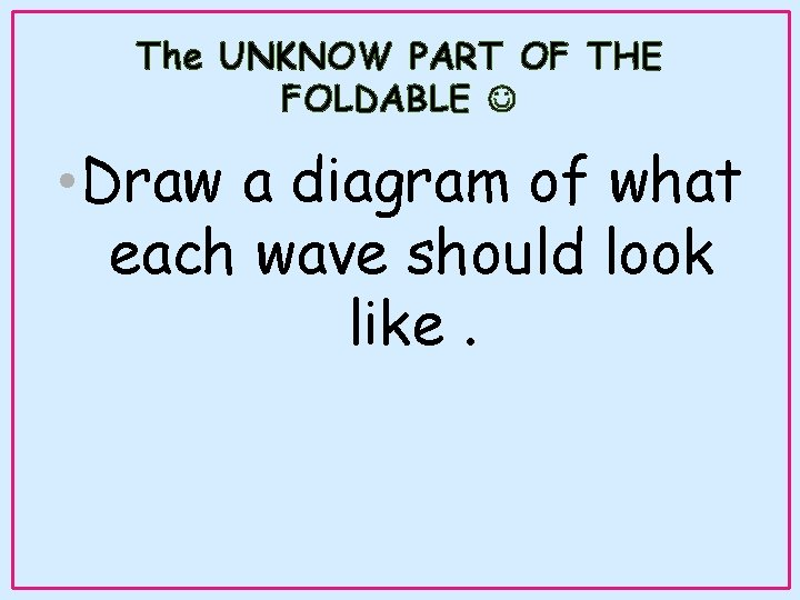 The UNKNOW PART OF THE FOLDABLE • Draw a diagram of what each wave