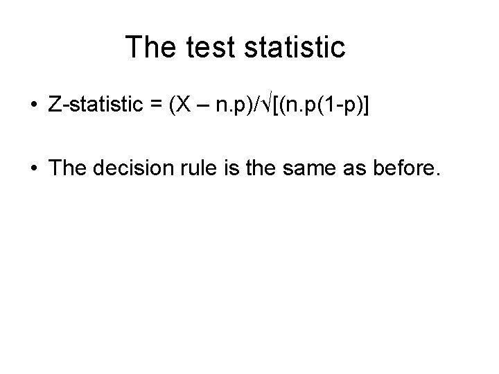 The test statistic • Z-statistic = (X – n. p)/√[(n. p(1 -p)] • The