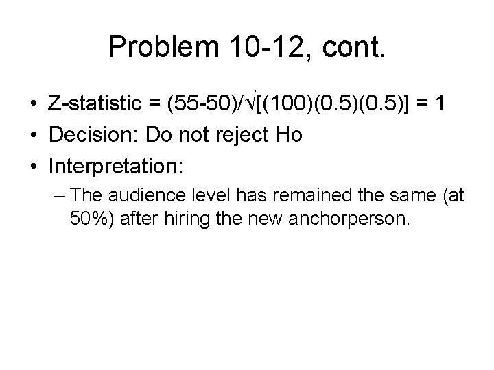 Problem 10 -12, cont. • Z-statistic = (55 -50)/√[(100)(0. 5)] = 1 • Decision: