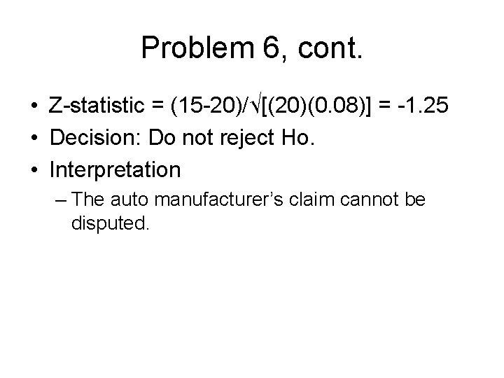 Problem 6, cont. • Z-statistic = (15 -20)/√[(20)(0. 08)] = -1. 25 • Decision:
