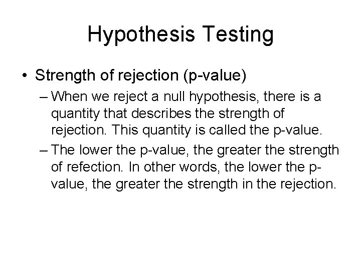Hypothesis Testing • Strength of rejection (p-value) – When we reject a null hypothesis,