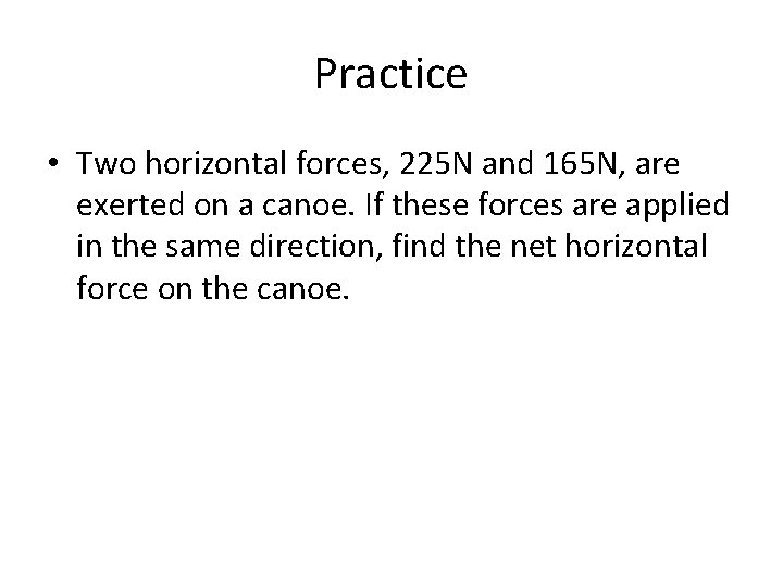 Practice • Two horizontal forces, 225 N and 165 N, are exerted on a