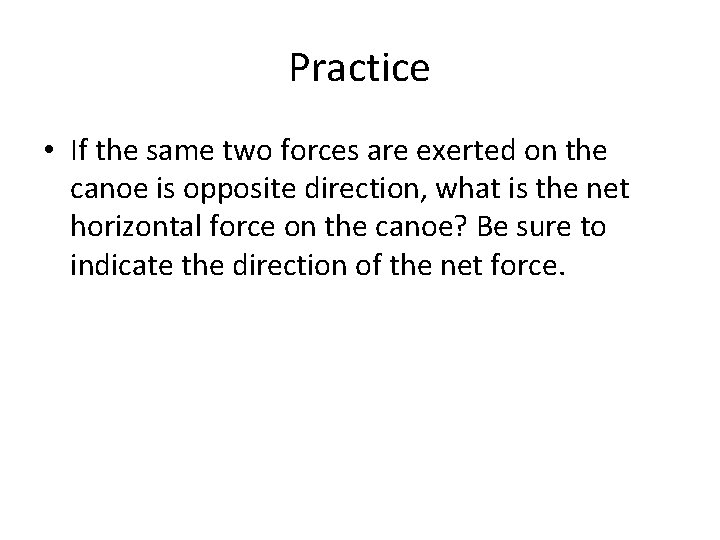 Practice • If the same two forces are exerted on the canoe is opposite