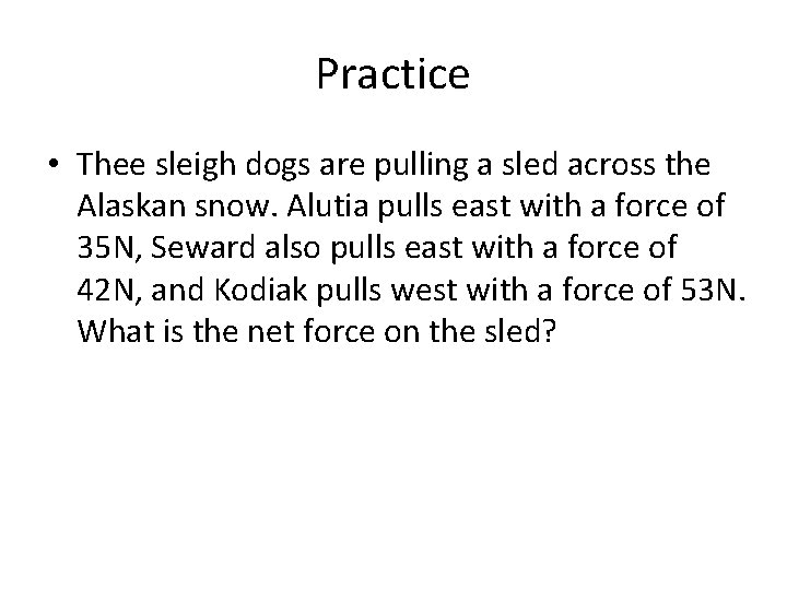 Practice • Thee sleigh dogs are pulling a sled across the Alaskan snow. Alutia