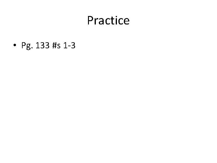 Practice • Pg. 133 #s 1 -3