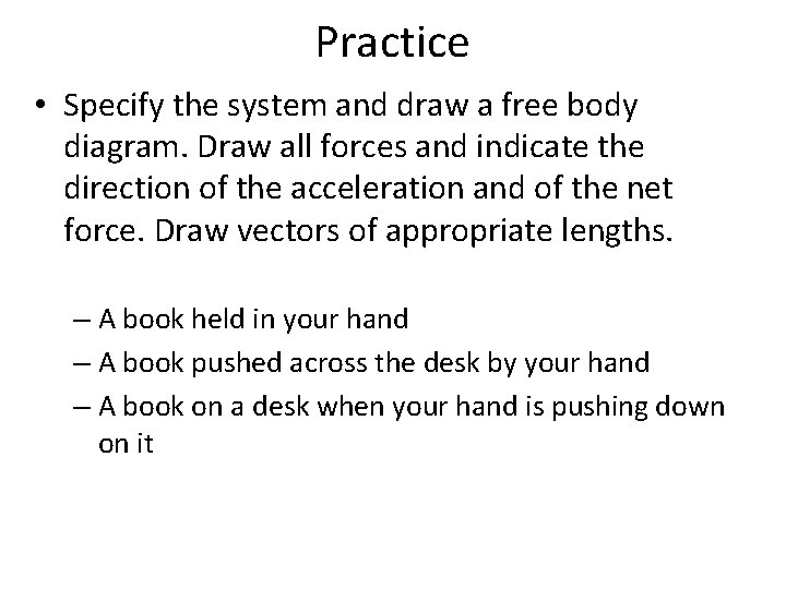 Practice • Specify the system and draw a free body diagram. Draw all forces