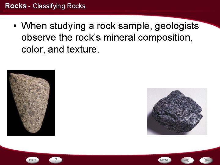 Rocks - Classifying Rocks • When studying a rock sample, geologists observe the rock's