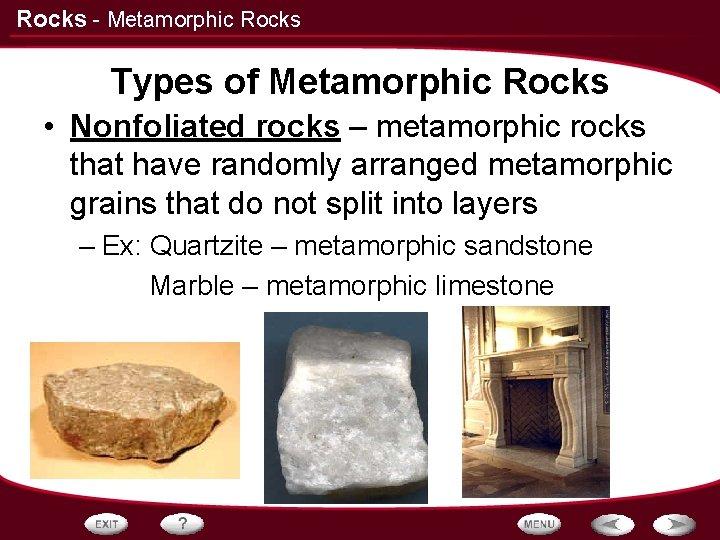 Rocks - Metamorphic Rocks Types of Metamorphic Rocks • Nonfoliated rocks – metamorphic rocks