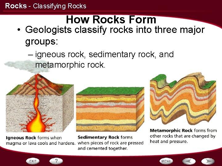 Rocks - Classifying Rocks How Rocks Form • Geologists classify rocks into three major